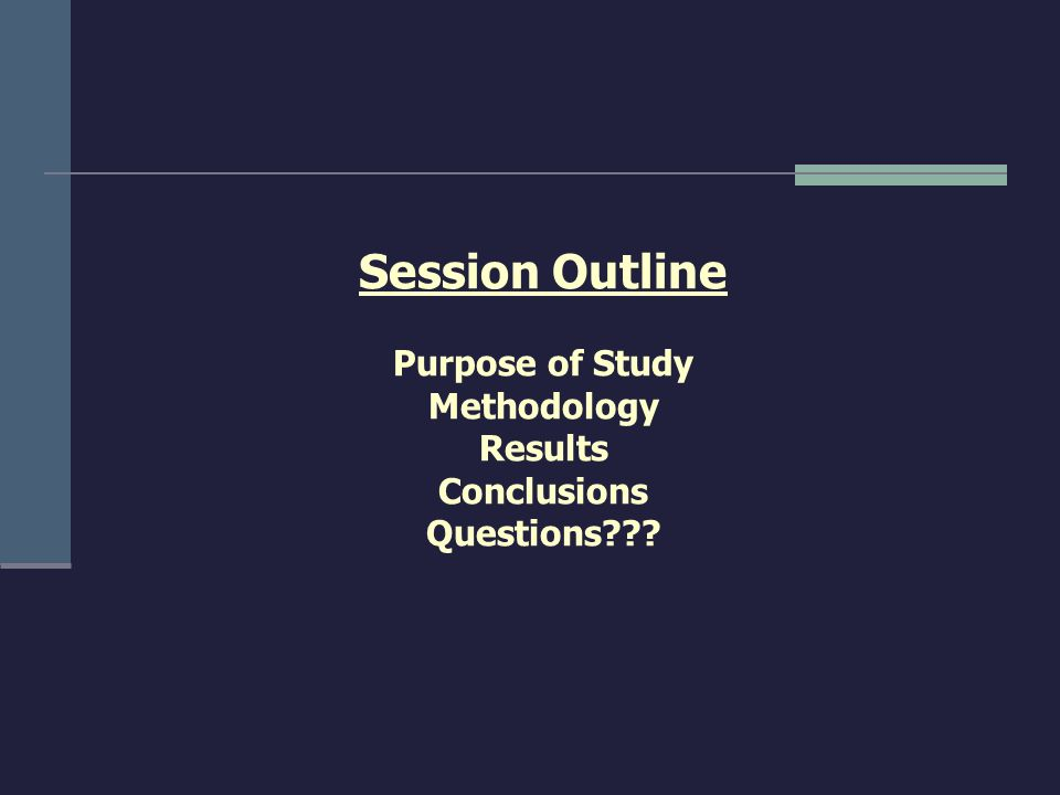 Session Outline Purpose of Study Methodology Results Conclusions Questions???