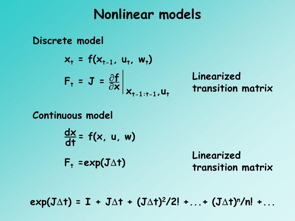 F t = J = ff xx x t-1:t-1,u t F t =exp(J  t) exp(J  t) = I + J  t + (J  t) 2 /2! +...+ (J  t) n /n! +... Discrete model x t = f(x t-1, u t, w