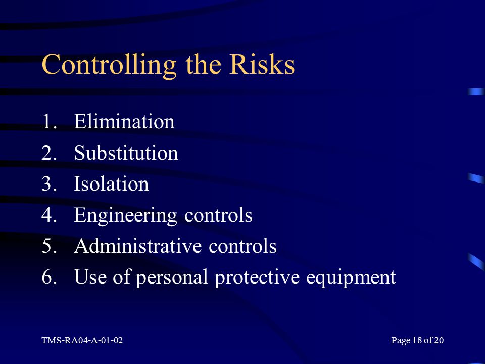 TMS-RA04-A-01-02Page 18 of 20 Controlling the Risks 1.Elimination 2.Substitution 3.Isolation 4.Engineering controls 5.Administrative controls 6.Use of personal protective equipment