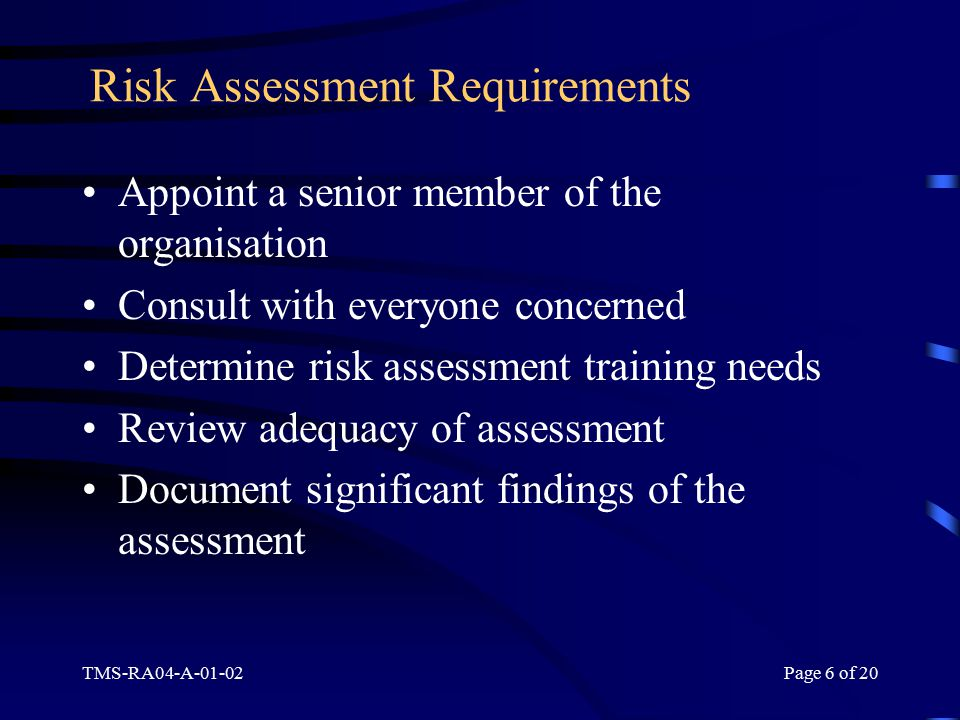 TMS-RA04-A-01-02Page 6 of 20 Risk Assessment Requirements Appoint a senior member of the organisation Consult with everyone concerned Determine risk assessment training needs Review adequacy of assessment Document significant findings of the assessment