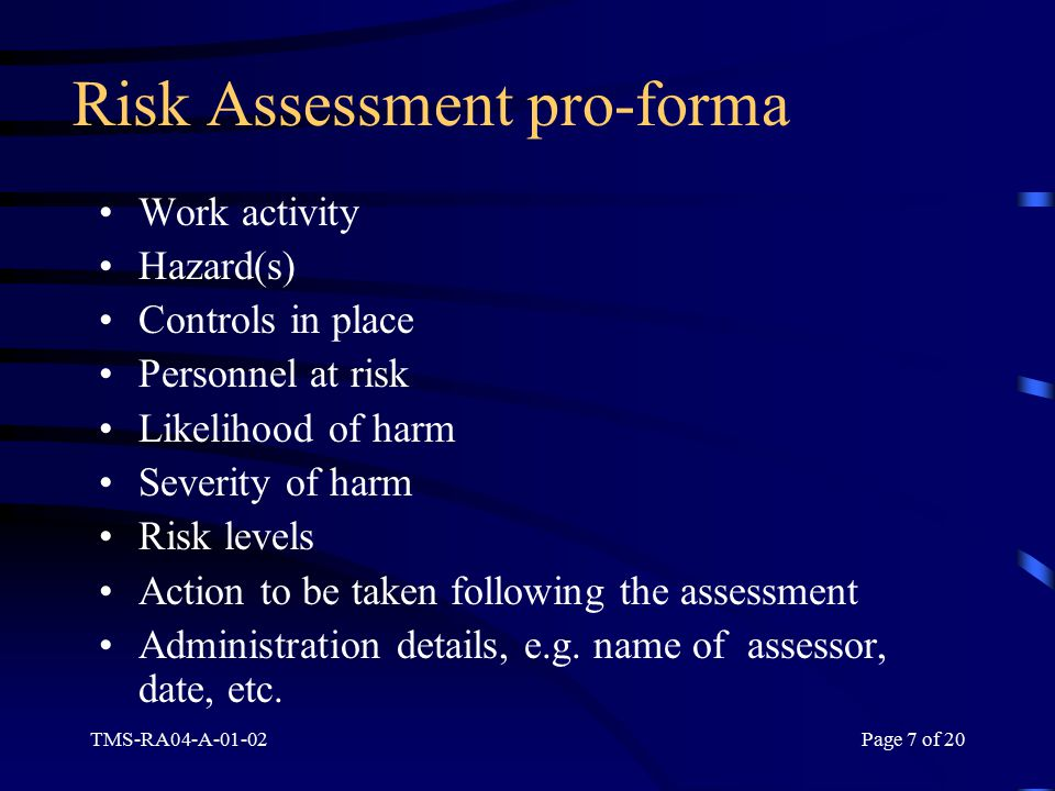 TMS-RA04-A-01-02Page 7 of 20 Risk Assessment pro-forma Work activity Hazard(s) Controls in place Personnel at risk Likelihood of harm Severity of harm Risk levels Action to be taken following the assessment Administration details, e.g.