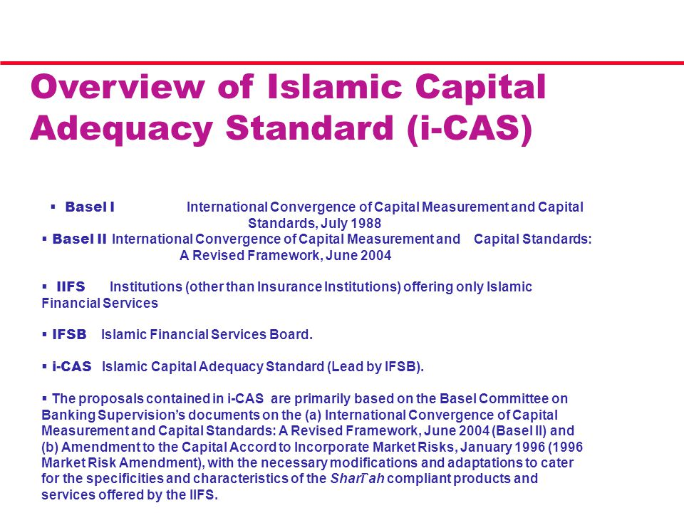Overview of Islamic Capital Adequacy Standard (i-CAS)  Basel I International Convergence of Capital Measurement and Capital Standards, July 1988  Basel II International Convergence of Capital Measurement and Capital Standards: A Revised Framework, June 2004  IIFS Institutions (other than Insurance Institutions) offering only Islamic Financial Services  IFSB Islamic Financial Services Board.