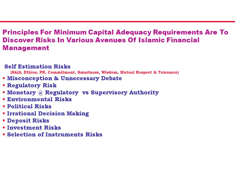 Principles For Minimum Capital Adequacy Requirements Are To Discover Risks In Various Avenues Of Islamic Financial Management Self Estimation Risks (Skill, Ethics, PR, Commitment, Smartness, Wisdom, Mutual Respect & Tolerance)  Misconception & Unnecessary Debate  Regulatory Risk  Monetary @ Regulatory vs Supervisory Authority  Environmental Risks  Political Risks  Irrational Decision Making  Deposit Risks  Investment Risks  Selection of Instruments Risks