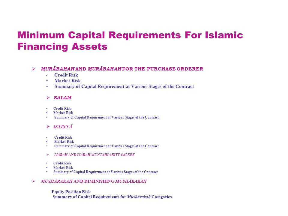 Minimum Capital Requirements For Islamic Financing Assets  MURĀBAHAH AND MURĀBAHAH FOR THE PURCHASE ORDERER Credit Risk Market Risk Summary of Capital Requirement at Various Stages of the Contract  SALAM Credit Risk Market Risk Summary of Capital Requirement at Various Stages of the Contract\  ISTISNĀ Credit Risk Market Risk Summary of Capital Requirement at Various Stages of the Contract  IJĀRAH AND IJĀRAH MUNTAHIA BITTAMLEEK Credit Risk Market Risk Summary of Capital Requirement at Various Stages of the Contract  MUSHĀRAKAH AND DIMINISHING MUSHĀRAKAH Equity Position Risk Summary of Capital Requirements for Mushārakah Categories
