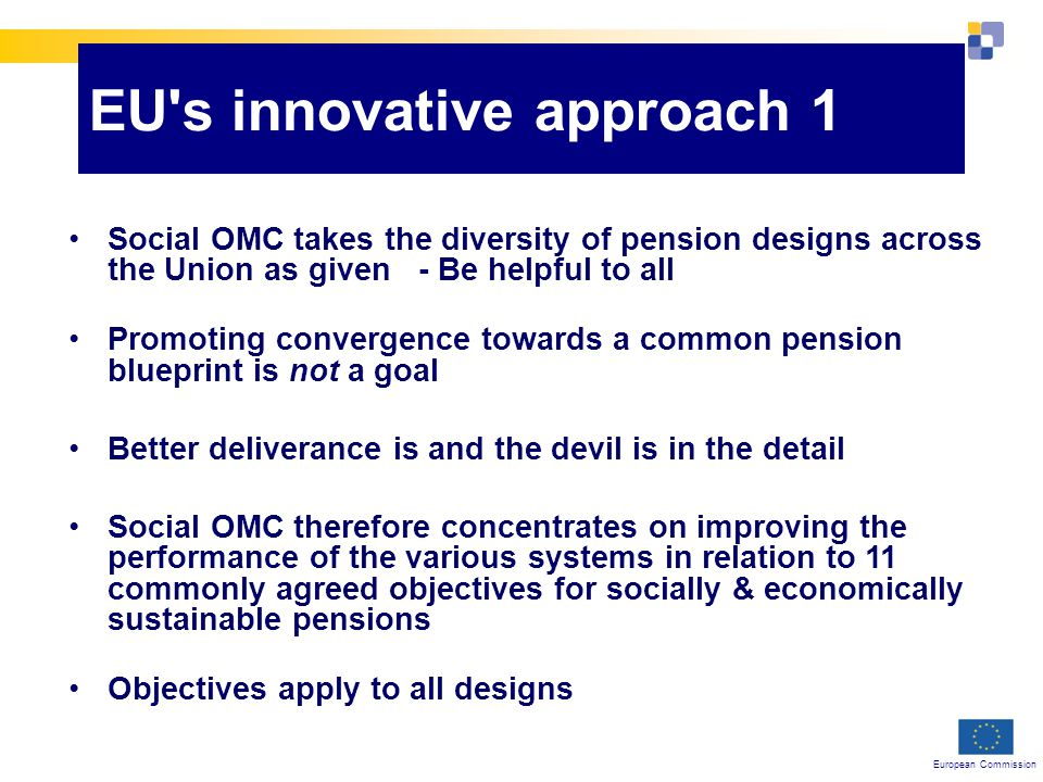 European Commission EU s innovative approach 1 Social OMC takes the diversity of pension designs across the Union as given - Be helpful to all Promoting convergence towards a common pension blueprint is not a goal Better deliverance is and the devil is in the detail Social OMC therefore concentrates on improving the performance of the various systems in relation to 11 commonly agreed objectives for socially & economically sustainable pensions Objectives apply to all designs