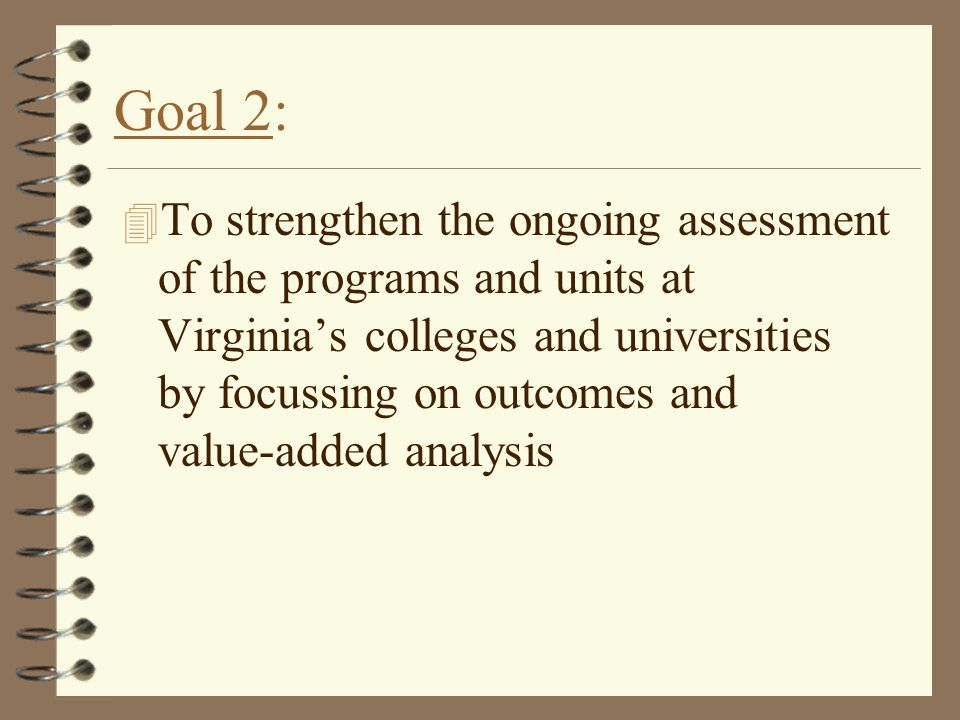 Goal 2: 4 To strengthen the ongoing assessment of the programs and units at Virginia's colleges and universities by focussing on outcomes and value-added analysis