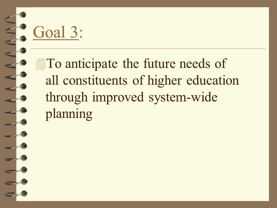Goal 3: 4 To anticipate the future needs of all constituents of higher education through improved system-wide planning