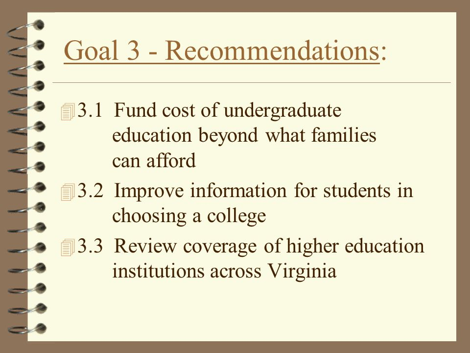 Goal 3 - Recommendations: 4 3.1 Fund cost of undergraduate education beyond what families can afford 4 3.2 Improve information for students in choosin