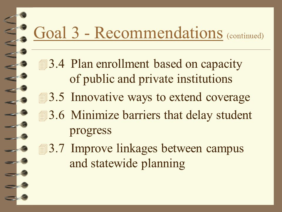 Goal 3 - Recommendations (continued) 4 3.4 Plan enrollment based on capacity of public and private institutions 4 3.5 Innovative ways to extend covera