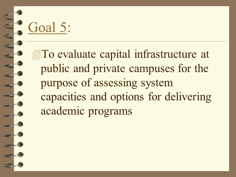 Goal 5: 4 To evaluate capital infrastructure at public and private campuses for the purpose of assessing system capacities and options for delivering