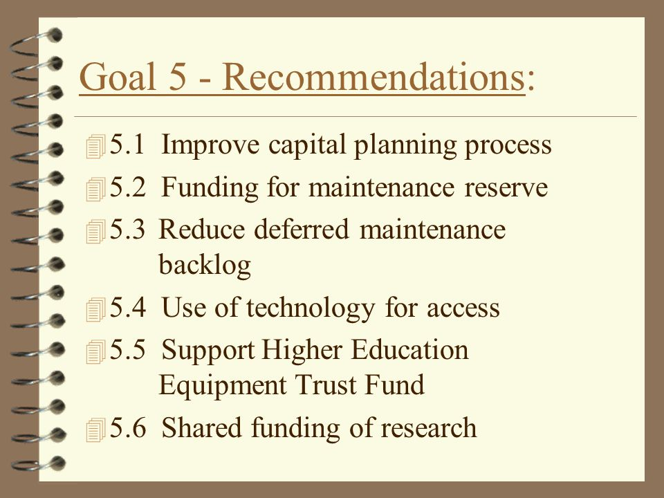 Goal 5 - Recommendations: 4 5.1 Improve capital planning process 4 5.2 Funding for maintenance reserve 4 5.3 Reduce deferred maintenance backlog 4 5.4