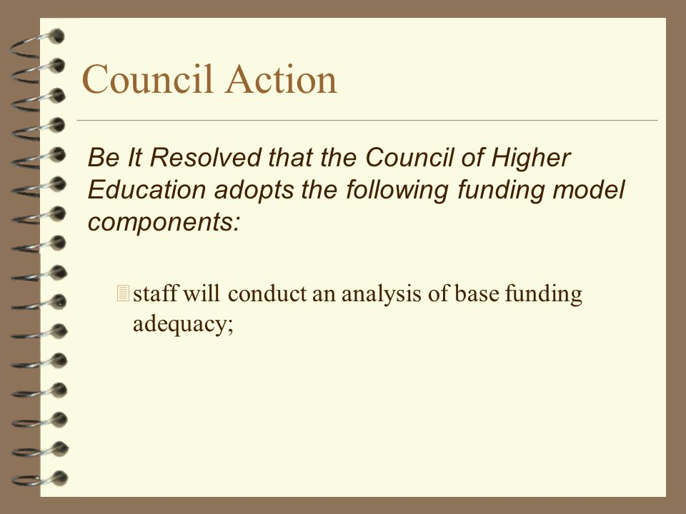 Council Action 3 staff will conduct an analysis of base funding adequacy; Be It Resolved that the Council of Higher Education adopts the following fun