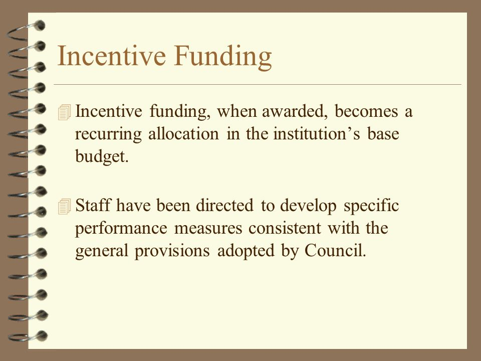 Incentive Funding 4 Incentive funding, when awarded, becomes a recurring allocation in the institution's base budget. 4 Staff have been directed to de