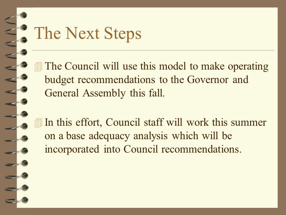 The Next Steps 4 The Council will use this model to make operating budget recommendations to the Governor and General Assembly this fall. 4 In this ef