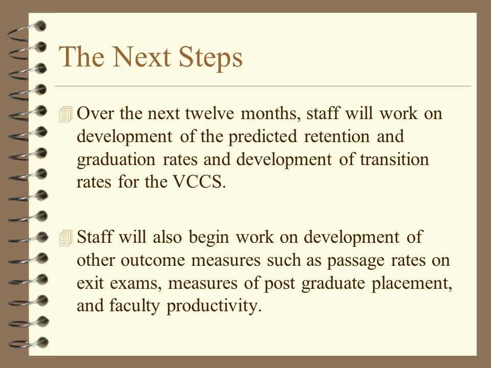 The Next Steps 4 Over the next twelve months, staff will work on development of the predicted retention and graduation rates and development of transi