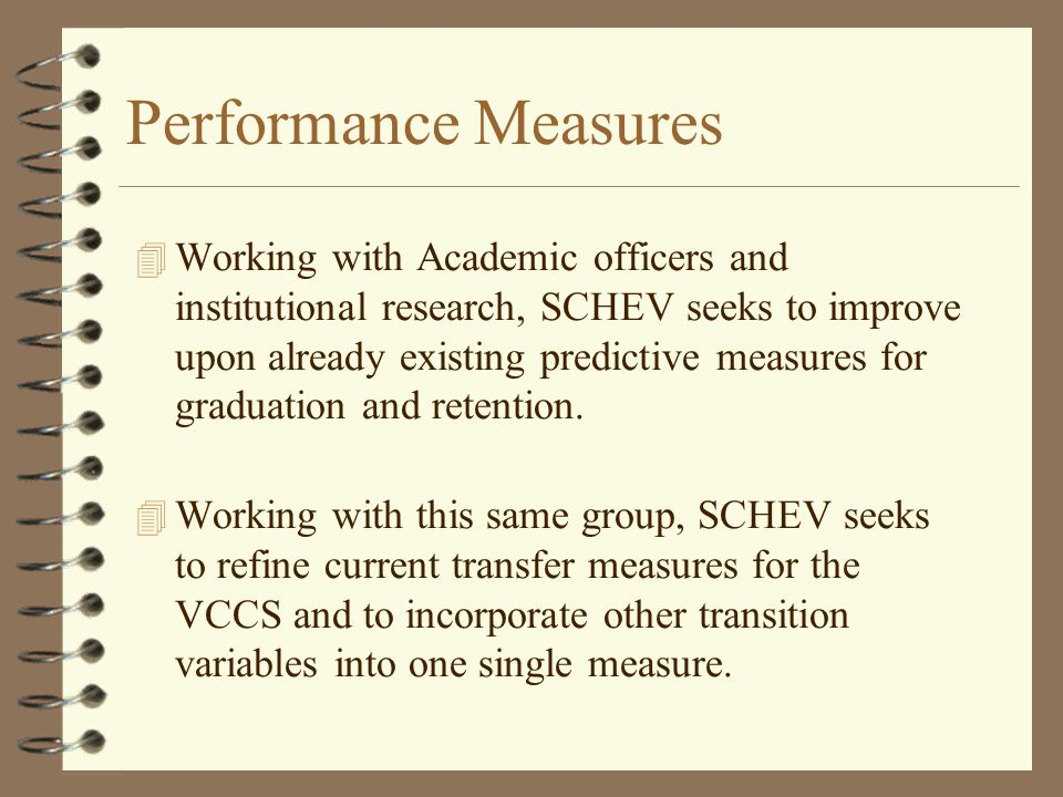 Performance Measures 4 Working with Academic officers and institutional research, SCHEV seeks to improve upon already existing predictive measures for