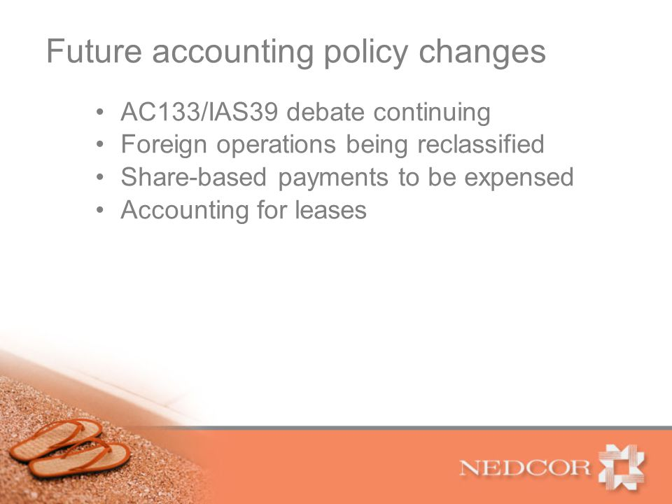 Future accounting policy changes AC133/IAS39 debate continuing Foreign operations being reclassified Share-based payments to be expensed Accounting for leases