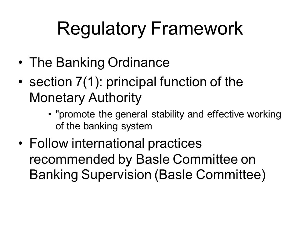 Regulatory Framework The Banking Ordinance section 7(1): principal function of the Monetary Authority promote the general stability and effective working of the banking system Follow international practices recommended by Basle Committee on Banking Supervision (Basle Committee)