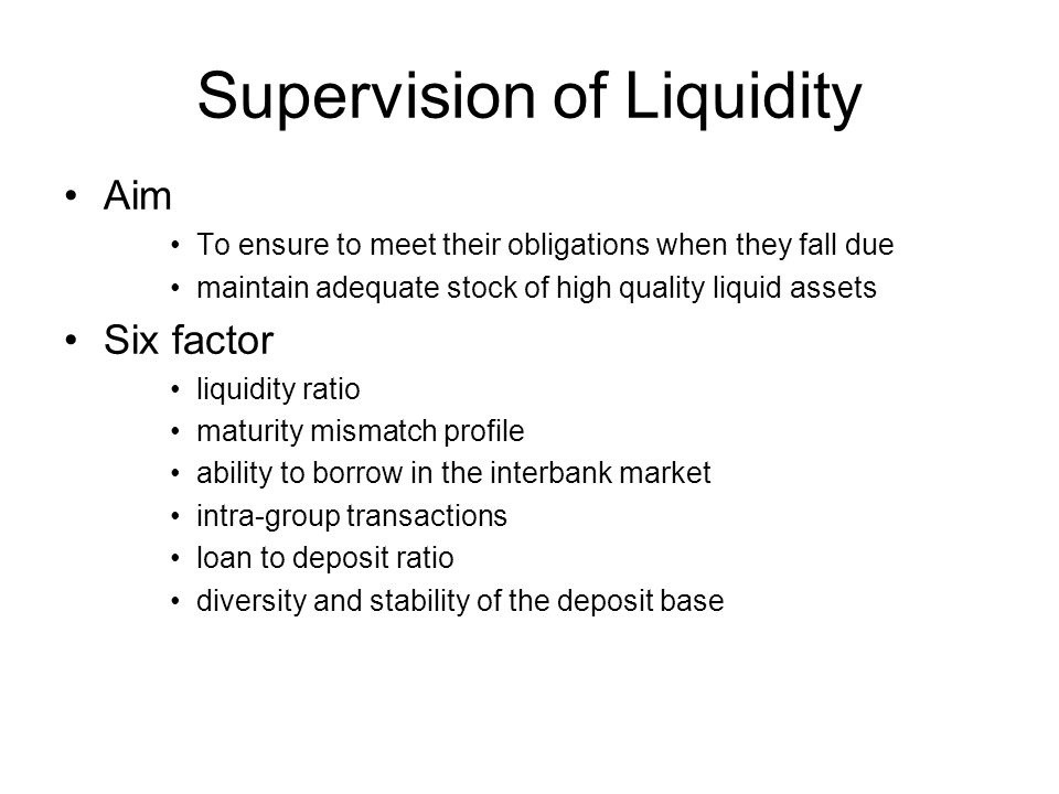Supervision of Liquidity Aim To ensure to meet their obligations when they fall due maintain adequate stock of high quality liquid assets Six factor liquidity ratio maturity mismatch profile ability to borrow in the interbank market intra-group transactions loan to deposit ratio diversity and stability of the deposit base