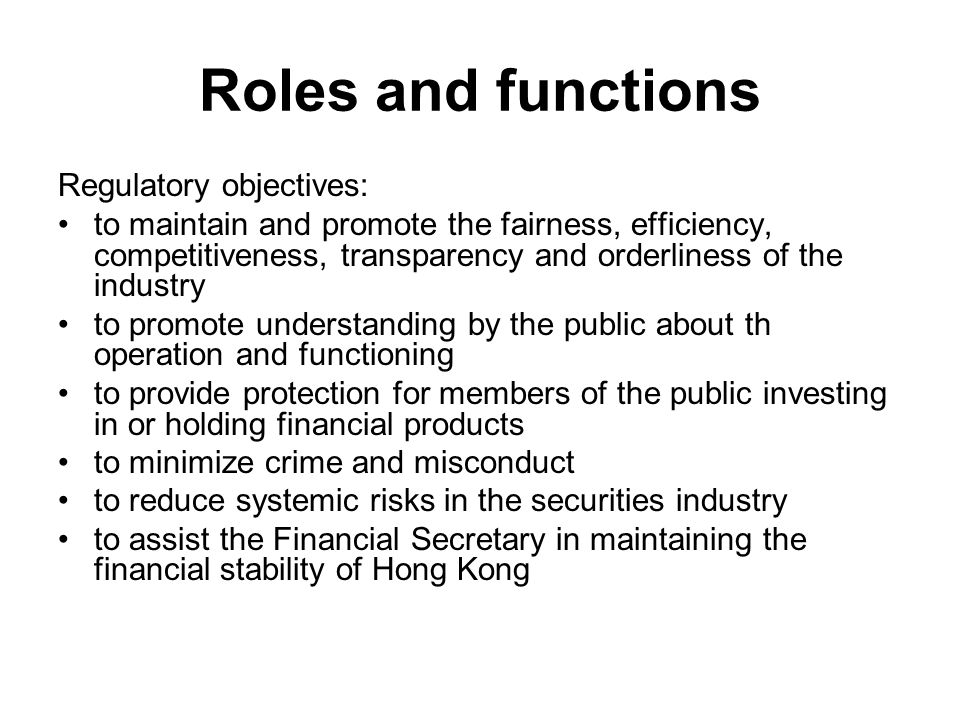 Roles and functions Regulatory objectives: to maintain and promote the fairness, efficiency, competitiveness, transparency and orderliness of the industry to promote understanding by the public about th operation and functioning to provide protection for members of the public investing in or holding financial products to minimize crime and misconduct to reduce systemic risks in the securities industry to assist the Financial Secretary in maintaining the financial stability of Hong Kong