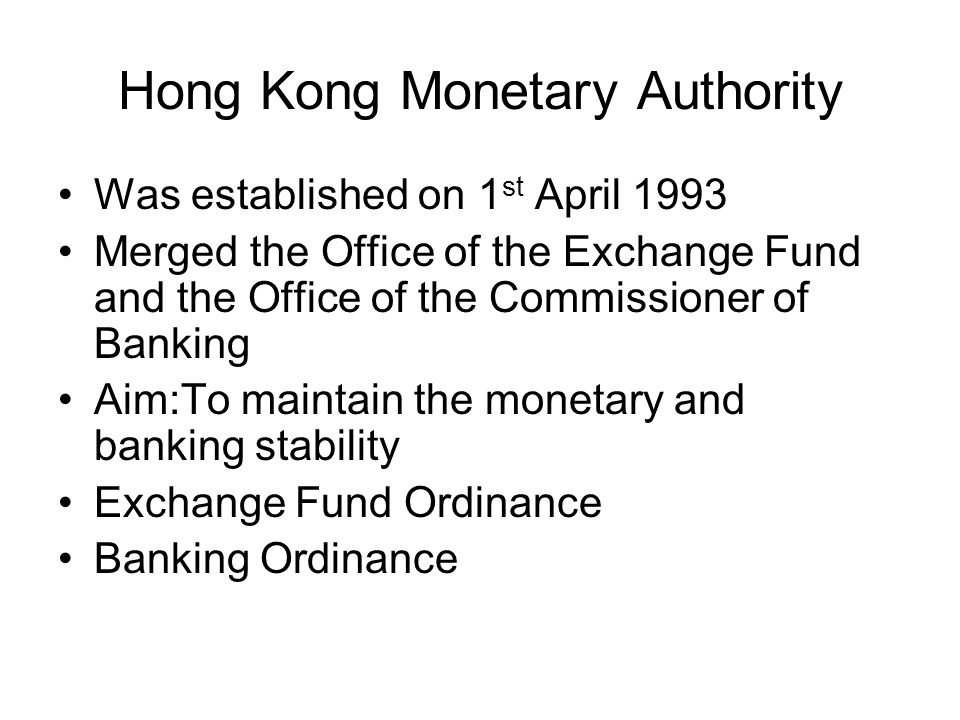 Hong Kong Monetary Authority Was established on 1 st April 1993 Merged the Office of the Exchange Fund and the Office of the Commissioner of Banking Aim:To maintain the monetary and banking stability Exchange Fund Ordinance Banking Ordinance