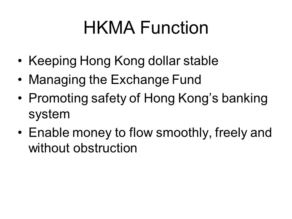 HKMA Function Keeping Hong Kong dollar stable Managing the Exchange Fund Promoting safety of Hong Kong's banking system Enable money to flow smoothly, freely and without obstruction