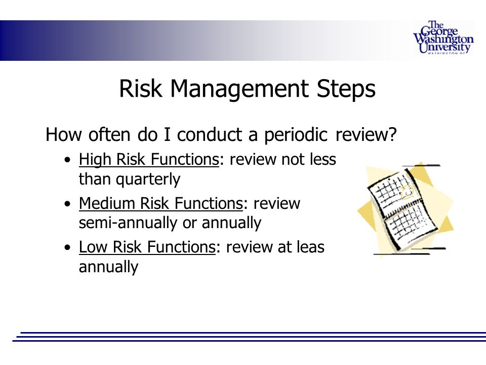 Risk Management Steps How often do I conduct a periodic review? High Risk Functions: review not less than quarterly Medium Risk Functions: review semi