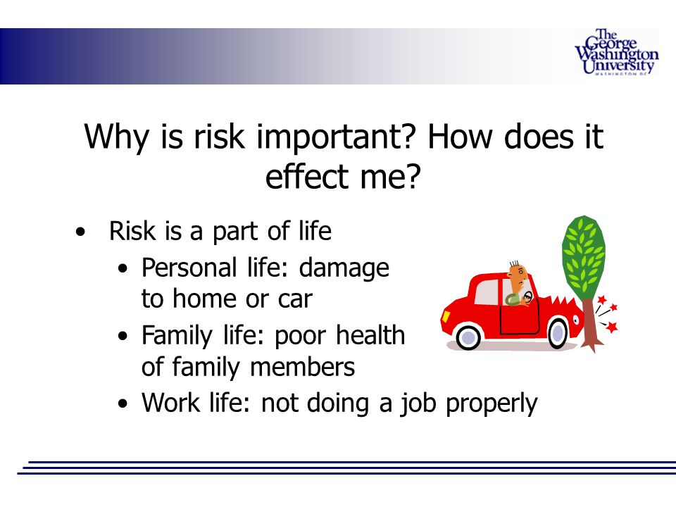 Why is risk important? How does it effect me? Risk is a part of life Personal life: damage to home or car Family life: poor health of family members W