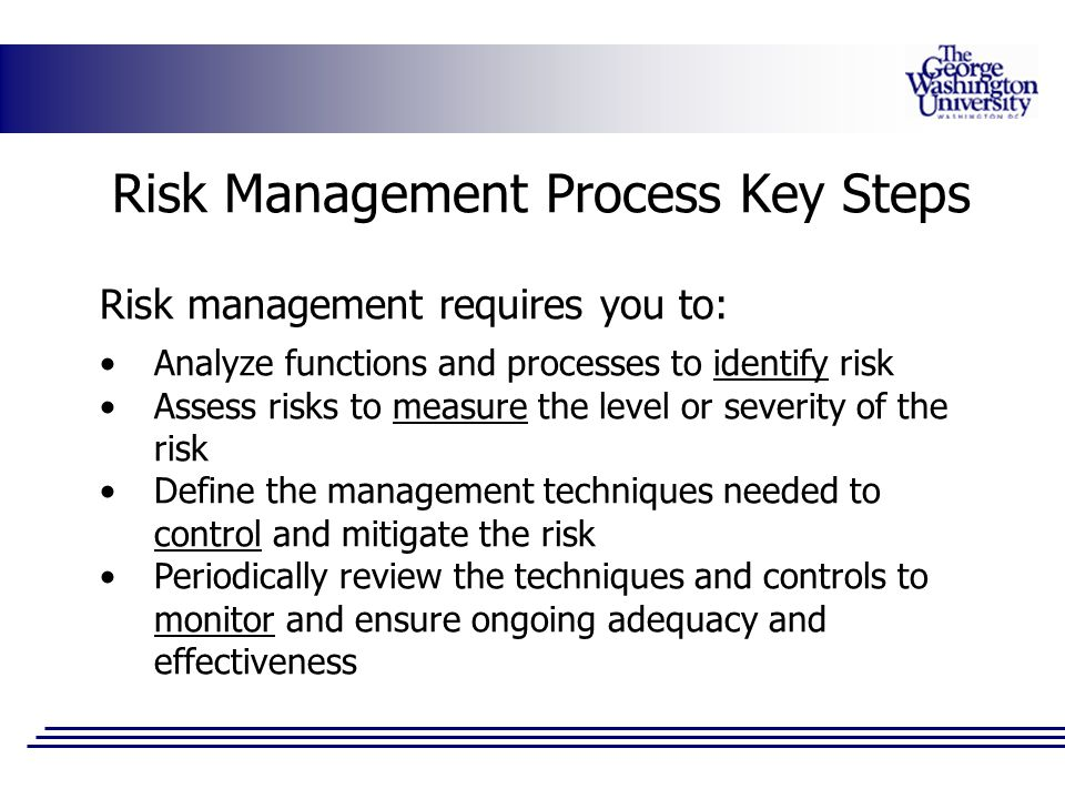 Risk Management Process Key Steps Risk management requires you to: Analyze functions and processes to identify risk Assess risks to measure the level