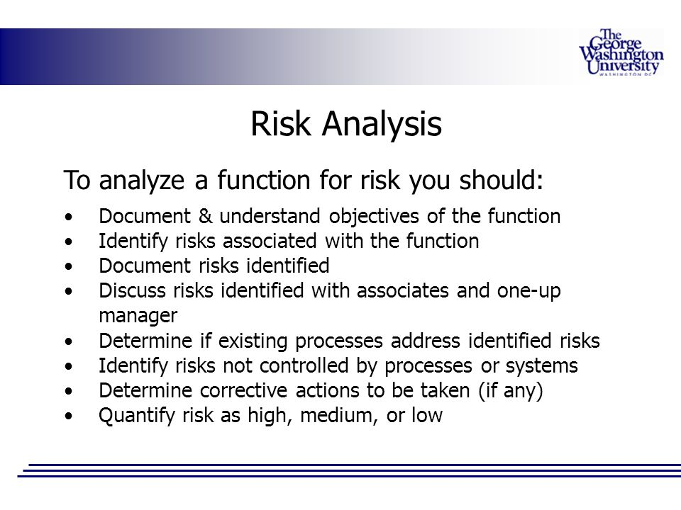 Risk Analysis To analyze a function for risk you should: Document & understand objectives of the function Identify risks associated with the function