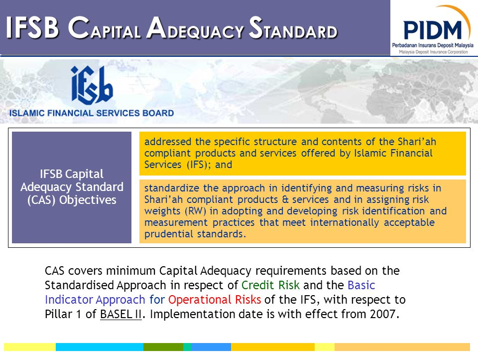 IFSB C APITAL A DEQUACY S TANDARD IFSB Capital Adequacy Standard (CAS) Objectives addressed the specific structure and contents of the Shari'ah compliant products and services offered by Islamic Financial Services (IFS); and standardize the approach in identifying and measuring risks in Shari'ah compliant products & services and in assigning risk weights (RW) in adopting and developing risk identification and measurement practices that meet internationally acceptable prudential standards.