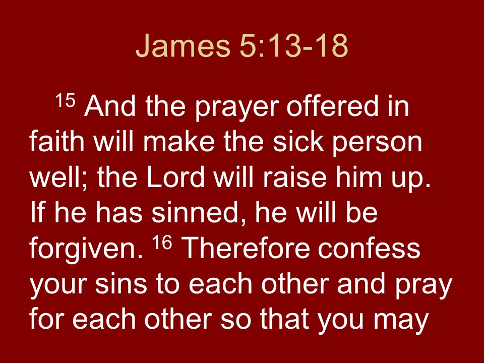 James 5:13-18 15 And the prayer offered in faith will make the sick person well; the Lord will raise him up.