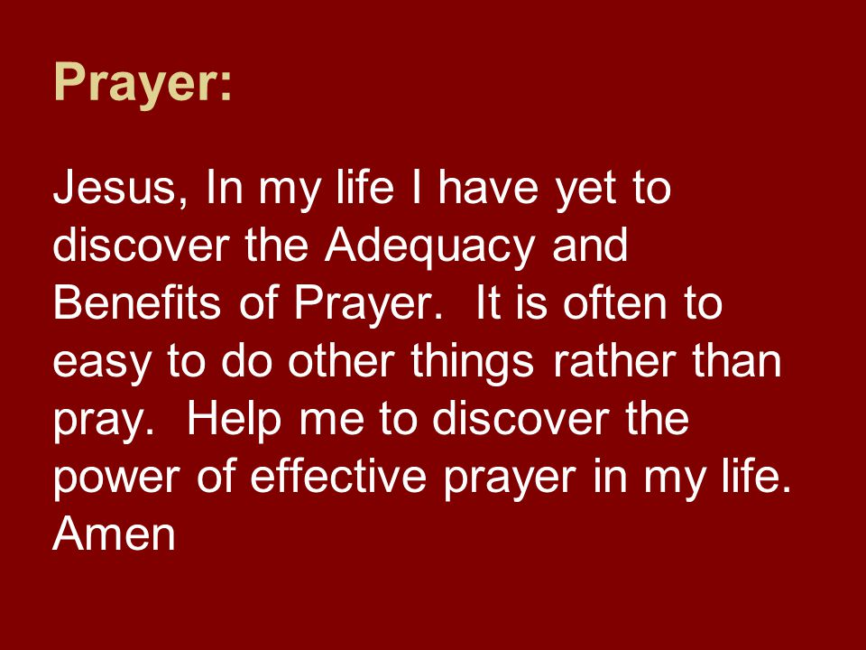 Prayer: Jesus, In my life I have yet to discover the Adequacy and Benefits of Prayer.