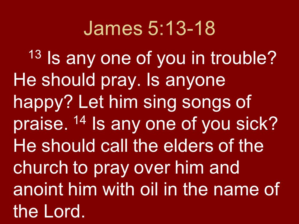 James 5:13-18 13 Is any one of you in trouble. He should pray.