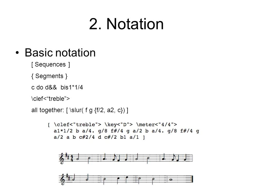 2. Notation Basic notation [ Sequences ] { Segments } c do d&& bis1*1/4 \clef all together: [ \slur( f g {f/2, a2, c}) ]