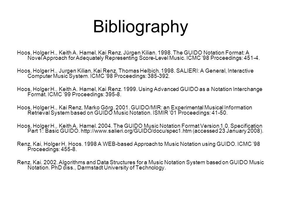 Bibliography Hoos, Holger H., Keith A. Hamel, Kai Renz, Jürgen Kilian. 1998. The GUIDO Notation Format: A Novel Approach for Adequately Representing S
