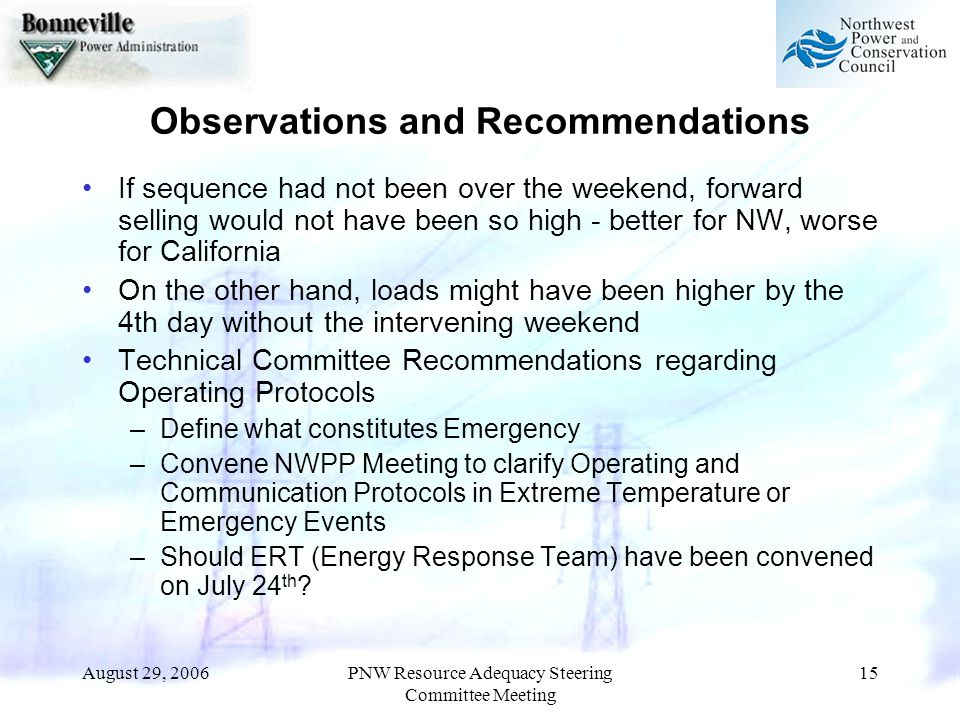 August 29, 2006PNW Resource Adequacy Steering Committee Meeting 15 Observations and Recommendations If sequence had not been over the weekend, forward selling would not have been so high - better for NW, worse for California On the other hand, loads might have been higher by the 4th day without the intervening weekend Technical Committee Recommendations regarding Operating Protocols –Define what constitutes Emergency –Convene NWPP Meeting to clarify Operating and Communication Protocols in Extreme Temperature or Emergency Events –Should ERT (Energy Response Team) have been convened on July 24 th