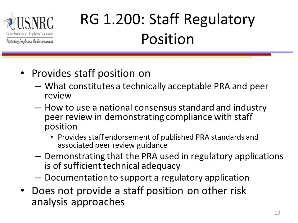 RG 1.200: Staff Regulatory Position Provides staff position on – What constitutes a technically acceptable PRA and peer review – How to use a national consensus standard and industry peer review in demonstrating compliance with staff position Provides staff endorsement of published PRA standards and associated peer review guidance – Demonstrating that the PRA used in regulatory applications is of sufficient technical adequacy – Documentation to support a regulatory application Does not provide a staff position on other risk analysis approaches 10