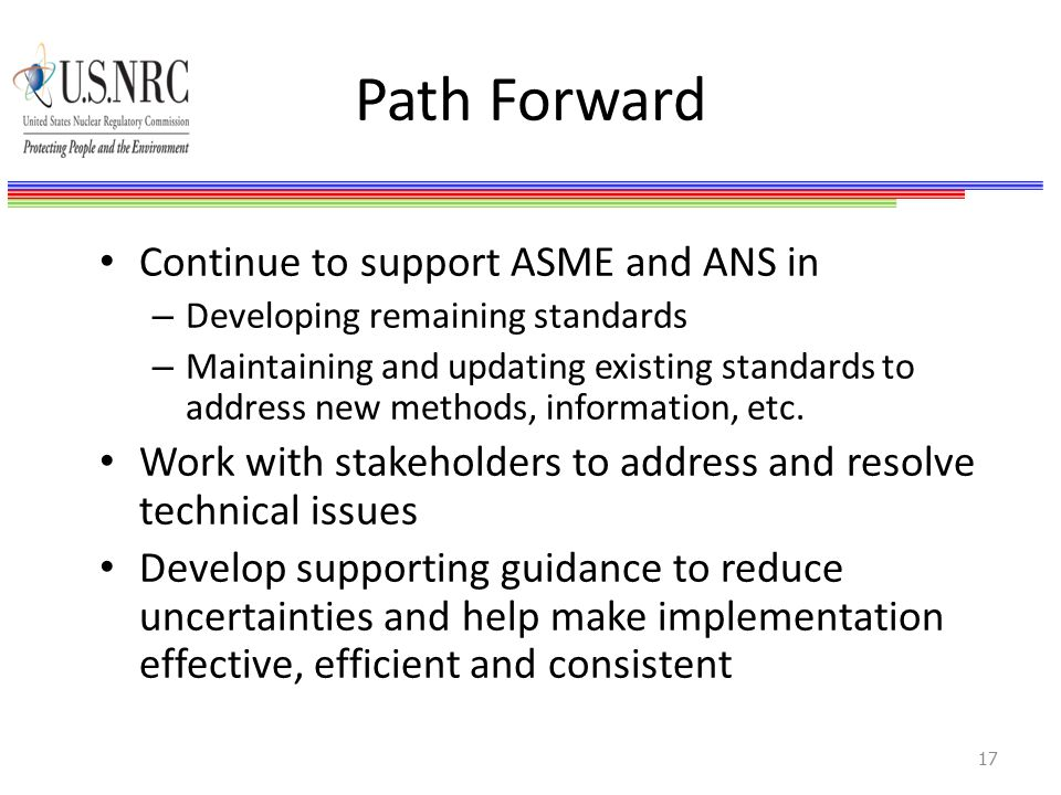 Path Forward Continue to support ASME and ANS in – Developing remaining standards – Maintaining and updating existing standards to address new methods, information, etc.