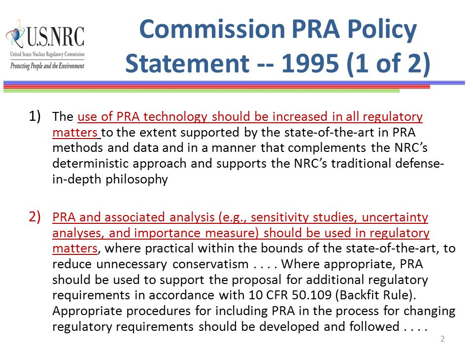 Commission PRA Policy Statement -- 1995 (1 of 2) 1) The use of PRA technology should be increased in all regulatory matters to the extent supported by the state-of-the-art in PRA methods and data and in a manner that complements the NRC's deterministic approach and supports the NRC's traditional defense- in-depth philosophy 2) PRA and associated analysis (e.g., sensitivity studies, uncertainty analyses, and importance measure) should be used in regulatory matters, where practical within the bounds of the state-of-the-art, to reduce unnecessary conservatism....