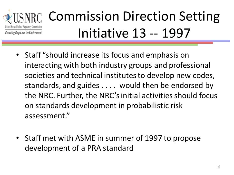 Commission Direction Setting Initiative 13 -- 1997 Staff should increase its focus and emphasis on interacting with both industry groups and professional societies and technical institutes to develop new codes, standards, and guides....