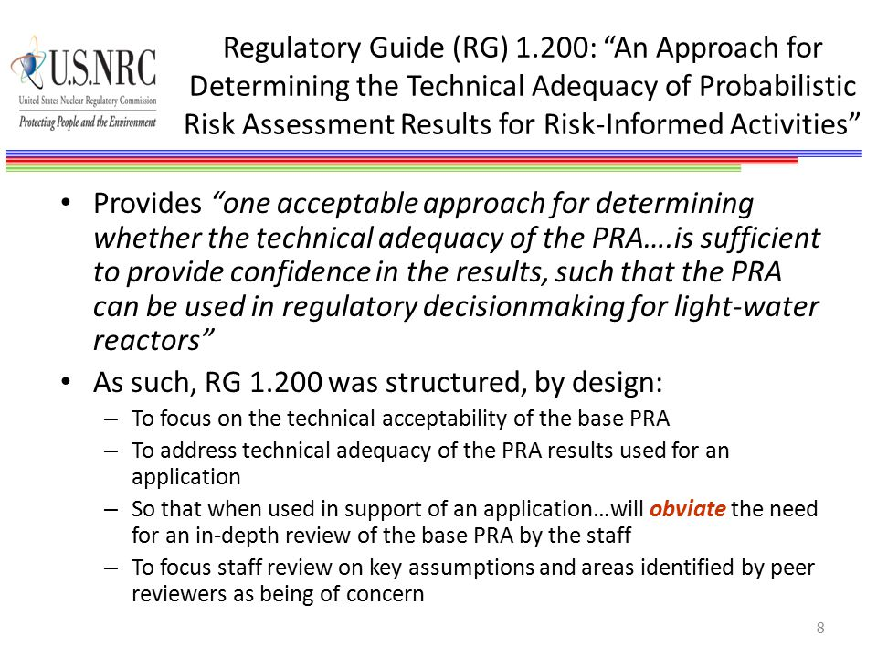 Regulatory Guide (RG) 1.200: An Approach for Determining the Technical Adequacy of Probabilistic Risk Assessment Results for Risk-Informed Activities Provides one acceptable approach for determining whether the technical adequacy of the PRA….is sufficient to provide confidence in the results, such that the PRA can be used in regulatory decisionmaking for light-water reactors As such, RG 1.200 was structured, by design: – To focus on the technical acceptability of the base PRA – To address technical adequacy of the PRA results used for an application – So that when used in support of an application…will obviate the need for an in-depth review of the base PRA by the staff – To focus staff review on key assumptions and areas identified by peer reviewers as being of concern 8