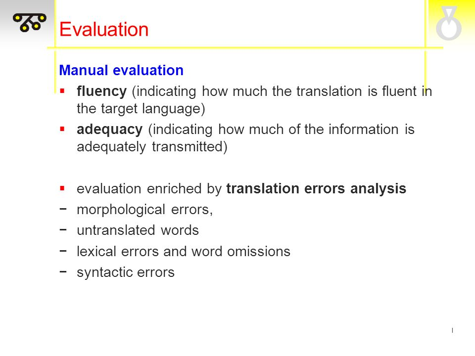 I Evaluation Manual evaluation  fluency (indicating how much the translation is fluent in the target language)  adequacy (indicating how much of the information is adequately transmitted)  evaluation enriched by translation errors analysis −morphological errors, −untranslated words −lexical errors and word omissions −syntactic errors