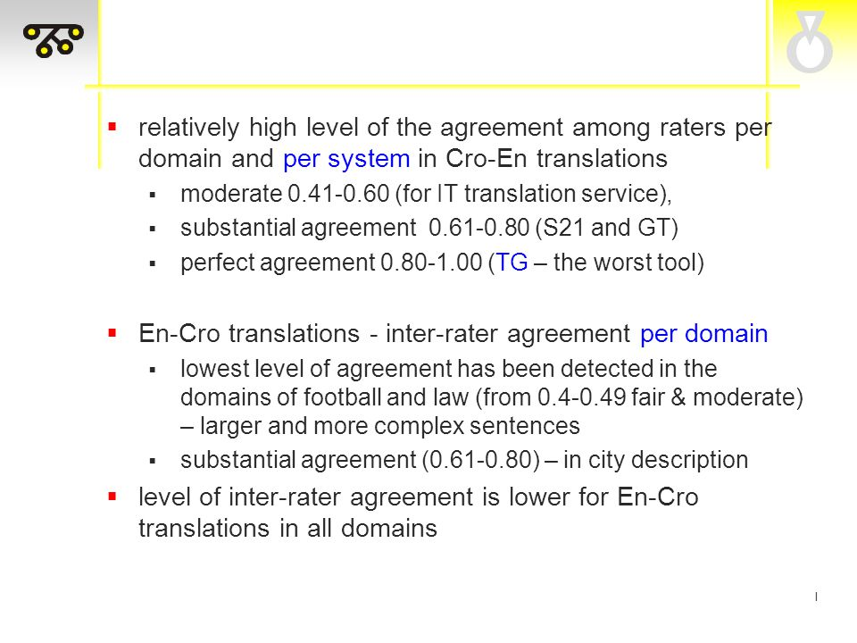 I  relatively high level of the agreement among raters per domain and per system in Cro-En translations  moderate 0.41-0.60 (for IT translation service),  substantial agreement 0.61-0.80 (S21 and GT)  perfect agreement 0.80-1.00 (TG – the worst tool)  En-Cro translations - inter-rater agreement per domain  lowest level of agreement has been detected in the domains of football and law (from 0.4-0.49 fair & moderate) – larger and more complex sentences  substantial agreement (0.61-0.80) – in city description  level of inter-rater agreement is lower for En-Cro translations in all domains