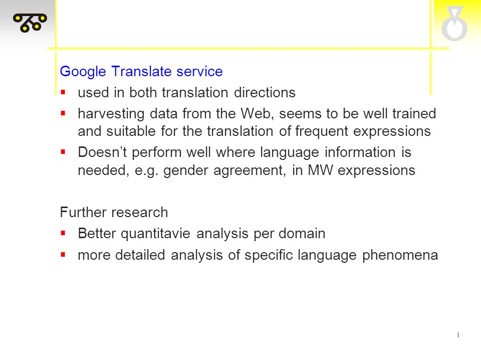 I Google Translate service  used in both translation directions  harvesting data from the Web, seems to be well trained and suitable for the translation of frequent expressions  Doesn't perform well where language information is needed, e.g.