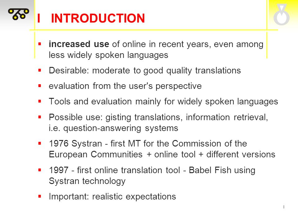 I I INTRODUCTION  increased use of online in recent years, even among less widely spoken languages  Desirable: moderate to good quality translations  evaluation from the user s perspective  Tools and evaluation mainly for widely spoken languages  Possible use: gisting translations, information retrieval, i.e.