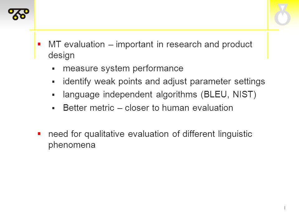 I  MT evaluation – important in research and product design  measure system performance  identify weak points and adjust parameter settings  language independent algorithms (BLEU, NIST)  Better metric – closer to human evaluation  need for qualitative evaluation of different linguistic phenomena