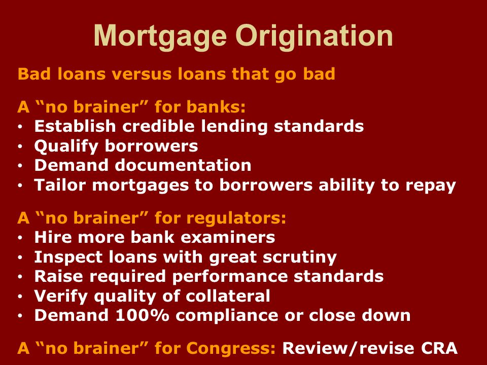 Mortgage Origination Bad loans versus loans that go bad A no brainer for banks: Establish credible lending standards Qualify borrowers Demand documentation Tailor mortgages to borrowers ability to repay A no brainer for regulators: Hire more bank examiners Inspect loans with great scrutiny Raise required performance standards Verify quality of collateral Demand 100% compliance or close down A no brainer for Congress: Review/revise CRA
