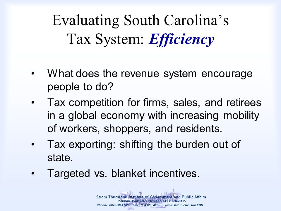 Evaluating South Carolina's Tax System: Efficiency What does the revenue system encourage people to do? Tax competition for firms, sales, and retirees