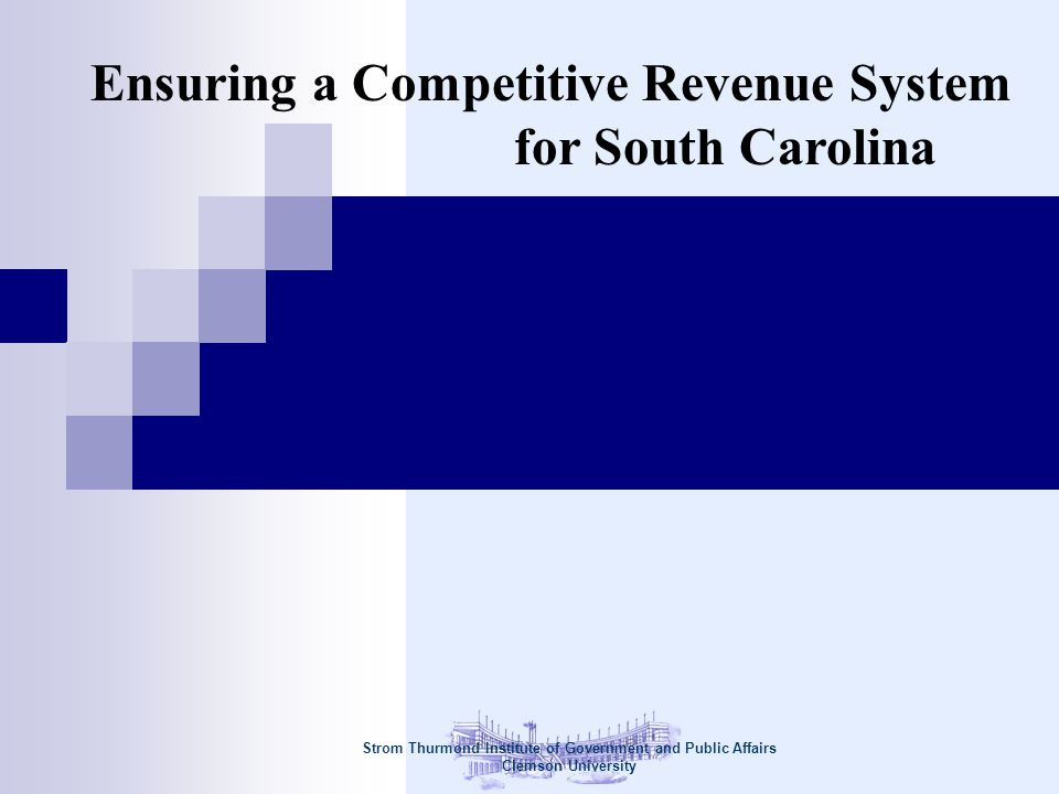 Strom Thurmond Institute of Government and Public Affairs Clemson University Ensuring a Competitive Revenue System for South Carolina